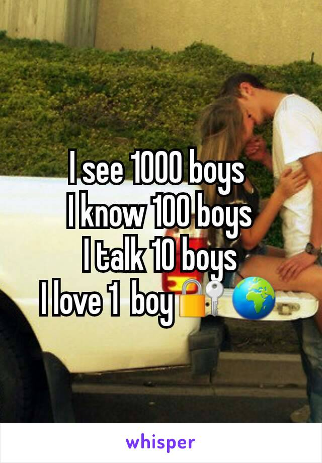 I see 1000 boys  I know 100 boys I talk 10 boys I love 1  boy🔐🌍