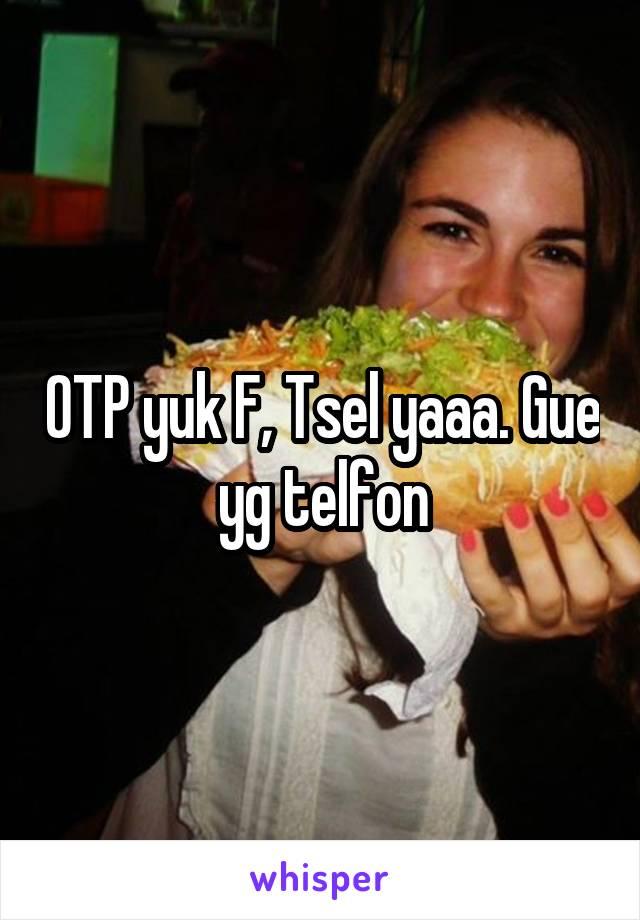 OTP yuk F, Tsel yaaa. Gue yg telfon