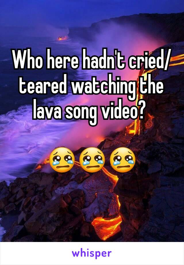 Who here hadn't cried/teared watching the lava song video?   😢😢😢