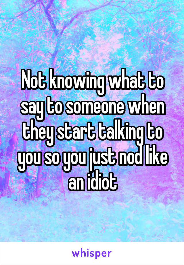 Not knowing what to say to someone when they start talking to you so you just nod like an idiot