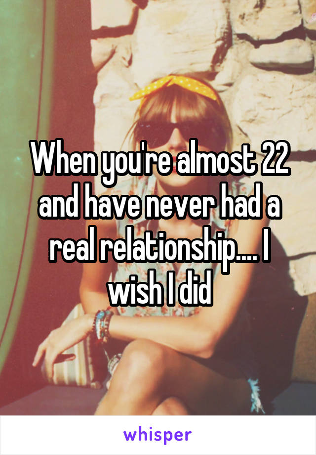 When you're almost 22 and have never had a real relationship.... I wish I did