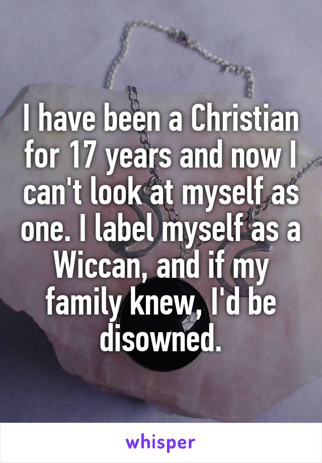 I have been a Christian for 17 years and now I can't look at myself as one. I label myself as a Wiccan, and if my family knew, I'd be disowned.