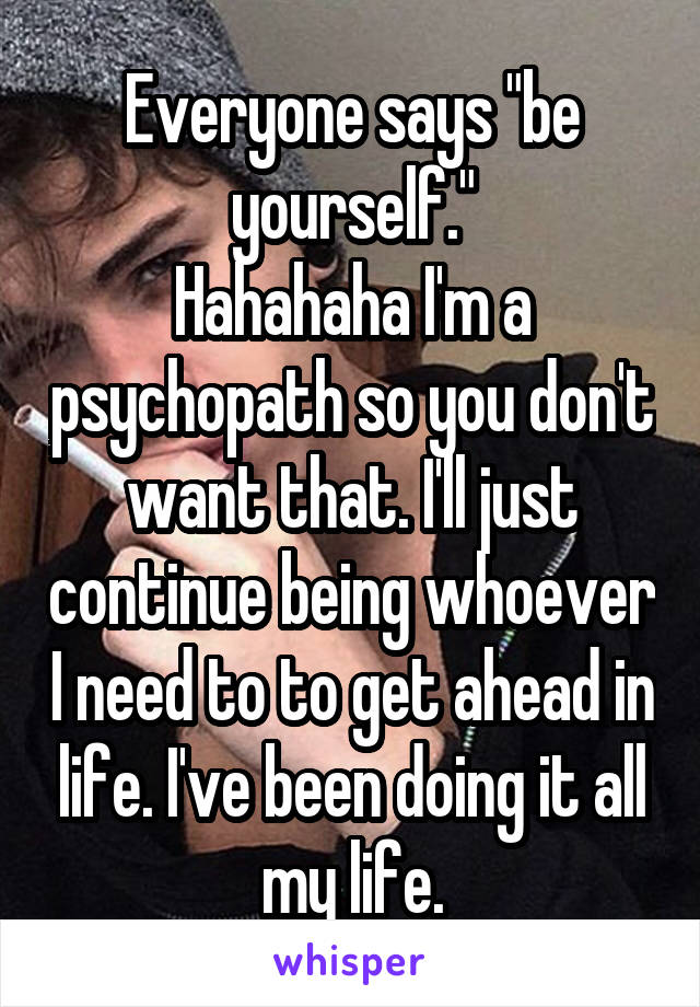 """Everyone says """"be yourself."""" Hahahaha I'm a psychopath so you don't want that. I'll just continue being whoever I need to to get ahead in life. I've been doing it all my life."""