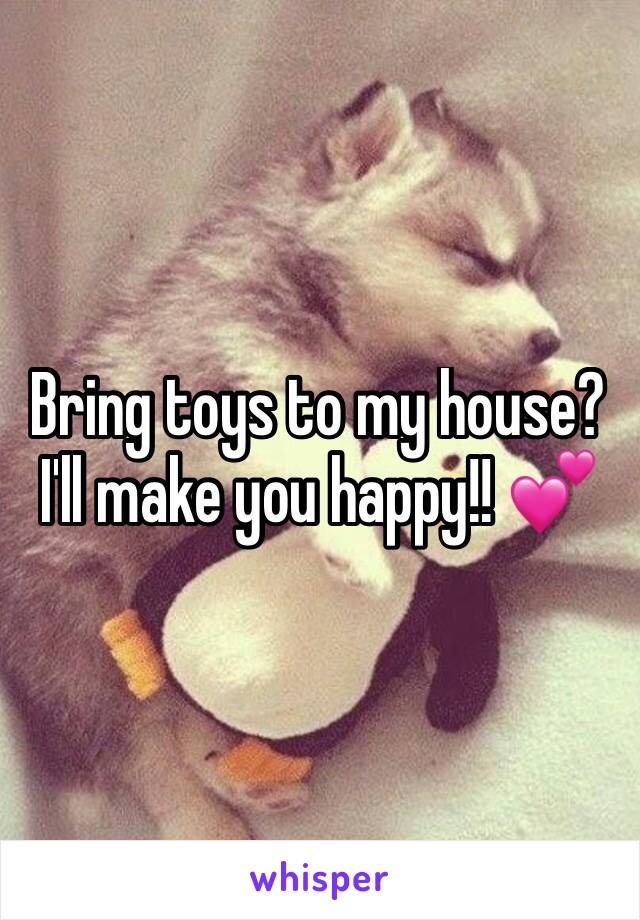 Bring toys to my house? I'll make you happy!! 💕
