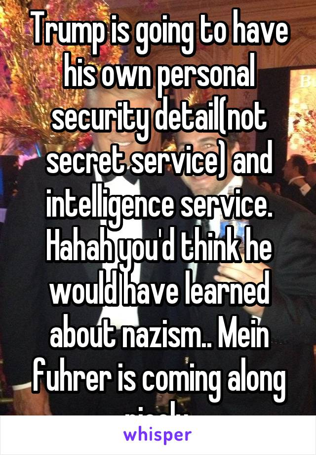 Trump is going to have his own personal security detail(not secret service) and intelligence service. Hahah you'd think he would have learned about nazism.. Mein fuhrer is coming along nicely