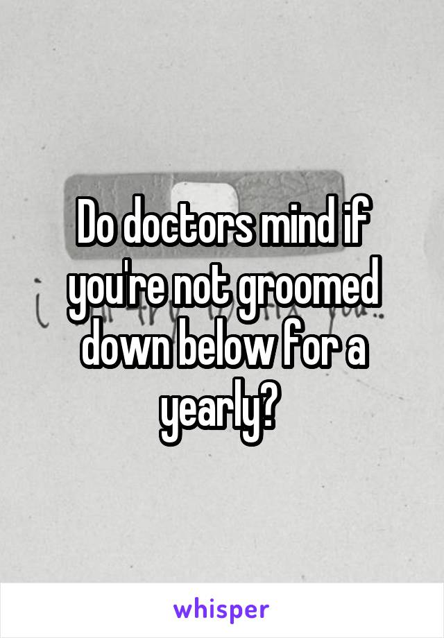 Do doctors mind if you're not groomed down below for a yearly?