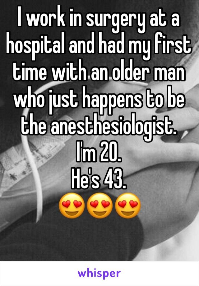 I work in surgery at a hospital and had my first time with an older man who just happens to be the anesthesiologist.  I'm 20.  He's 43.  😍😍😍