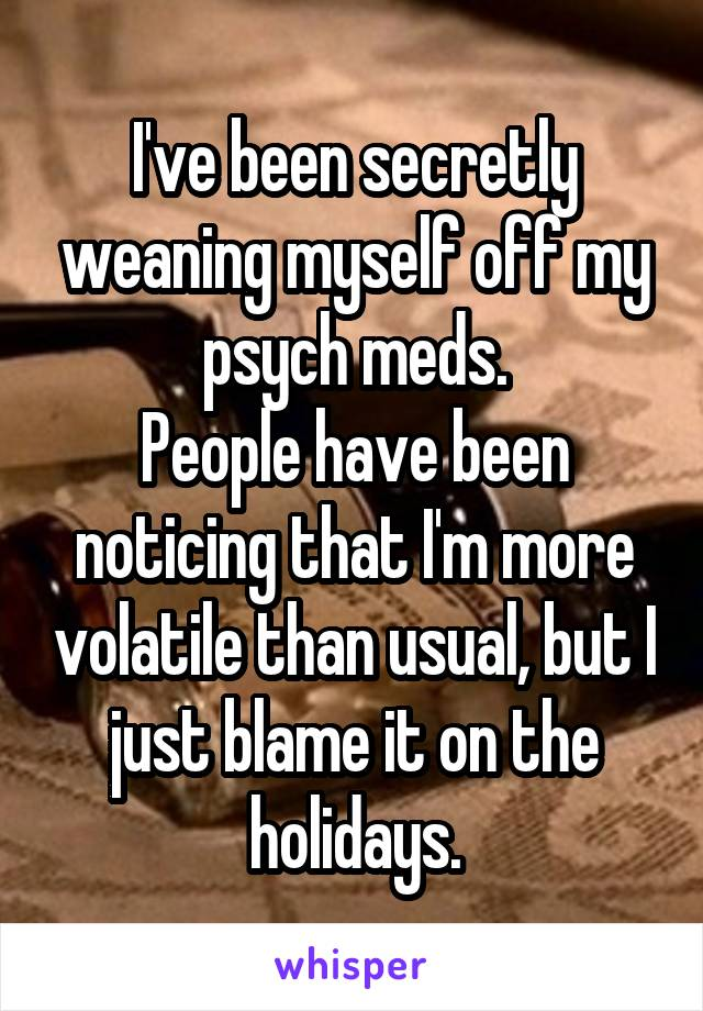I've been secretly weaning myself off my psych meds. People have been noticing that I'm more volatile than usual, but I just blame it on the holidays.