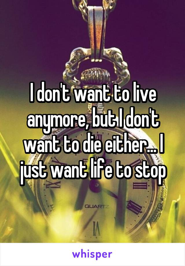 I don't want to live anymore, but I don't want to die either... I just want life to stop