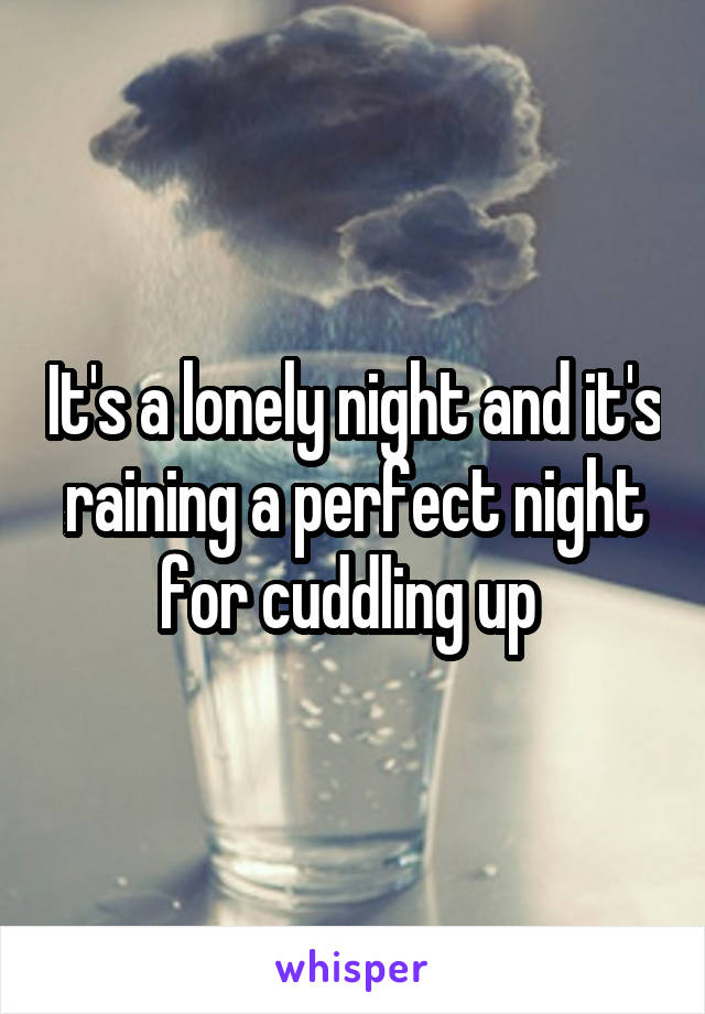 It's a lonely night and it's raining a perfect night for cuddling up