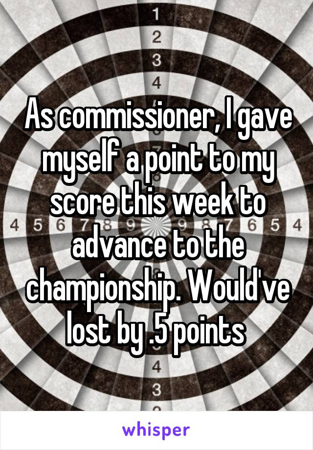 As commissioner, I gave myself a point to my score this week to advance to the championship. Would've lost by .5 points