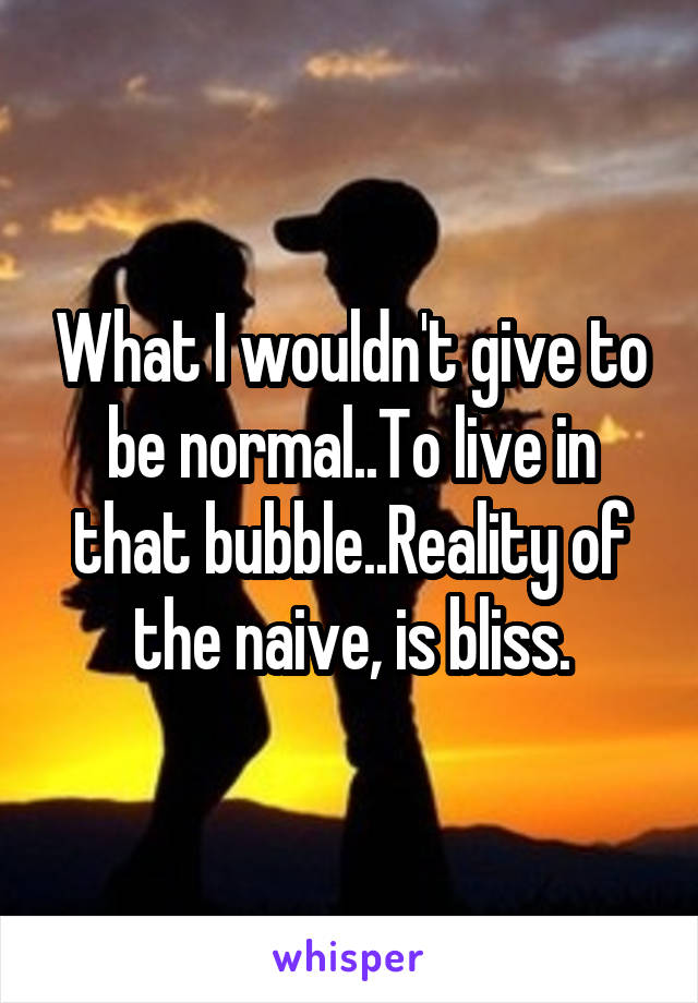 What I wouldn't give to be normal..To live in that bubble..Reality of the naive, is bliss.