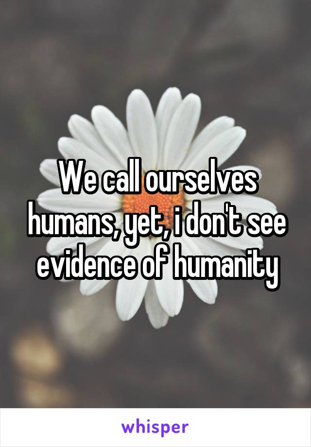We call ourselves humans, yet, i don't see evidence of humanity