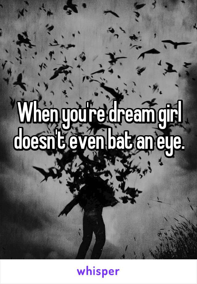 When you're dream girl doesn't even bat an eye.