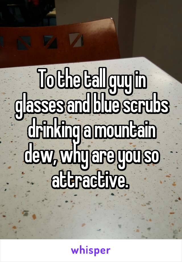 To the tall guy in glasses and blue scrubs drinking a mountain dew, why are you so attractive.