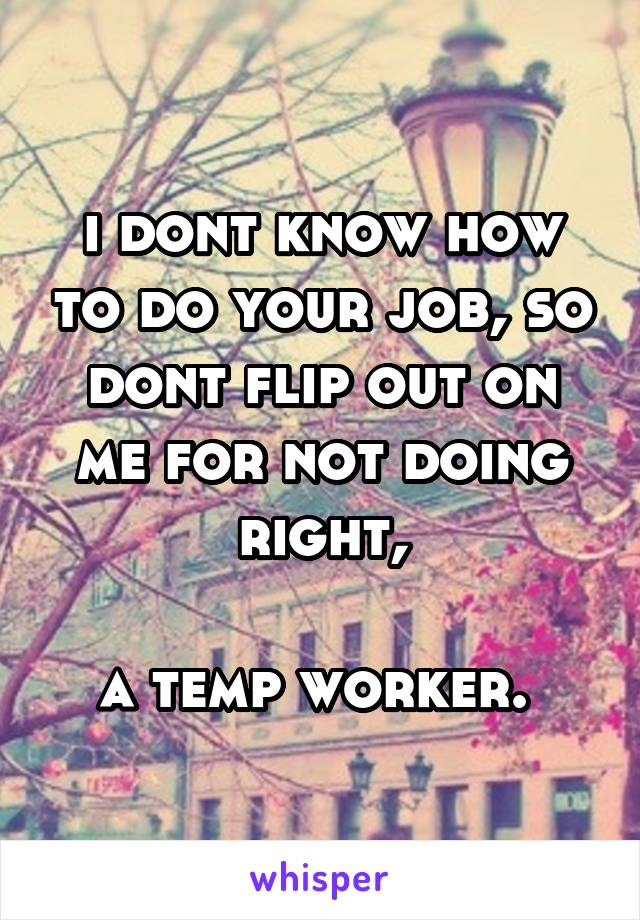 i dont know how to do your job, so dont flip out on me for not doing right,  a temp worker.