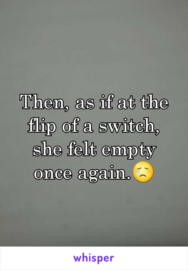 Then, as if at the flip of a switch, she felt empty once again.😢