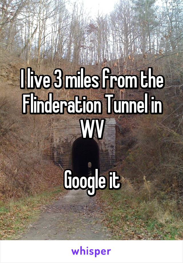 I live 3 miles from the Flinderation Tunnel in WV  Google it