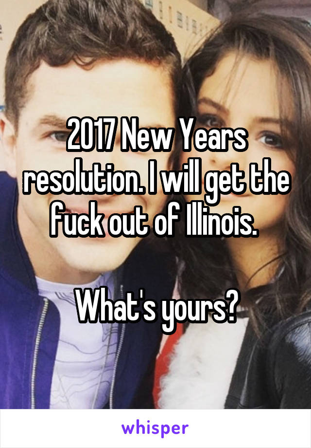 2017 New Years resolution. I will get the fuck out of Illinois.   What's yours?