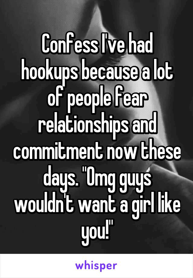 "Confess I've had hookups because a lot of people fear relationships and commitment now these days. ""Omg guys wouldn't want a girl like you!"""