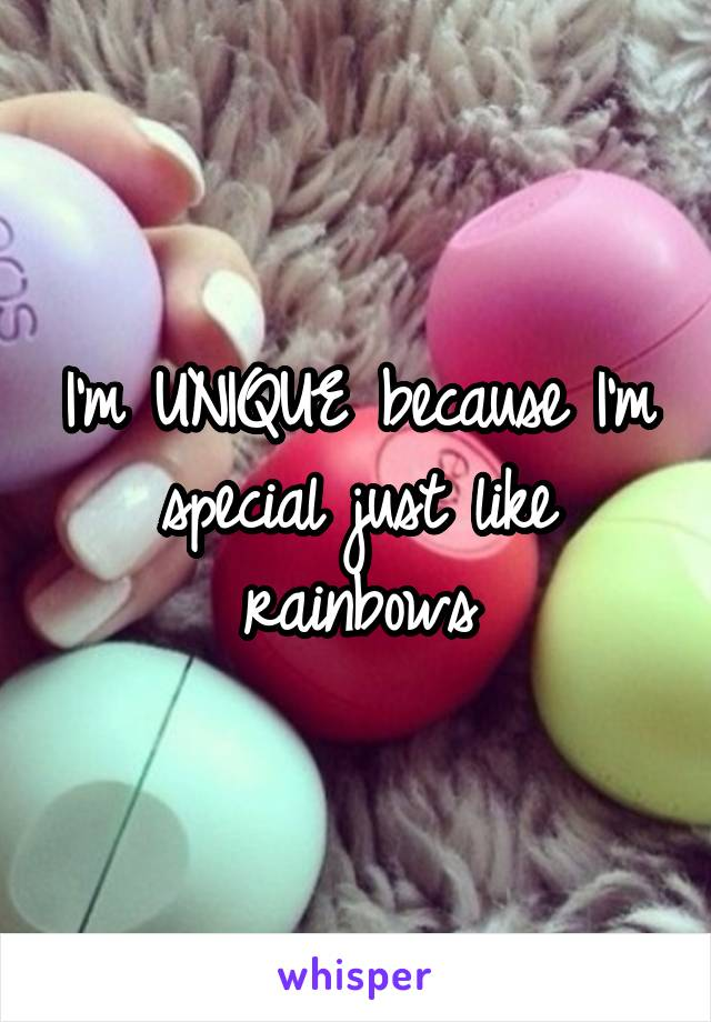 I'm UNIQUE because I'm special just like rainbows