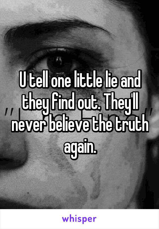 U tell one little lie and they find out. They'll never believe the truth again.