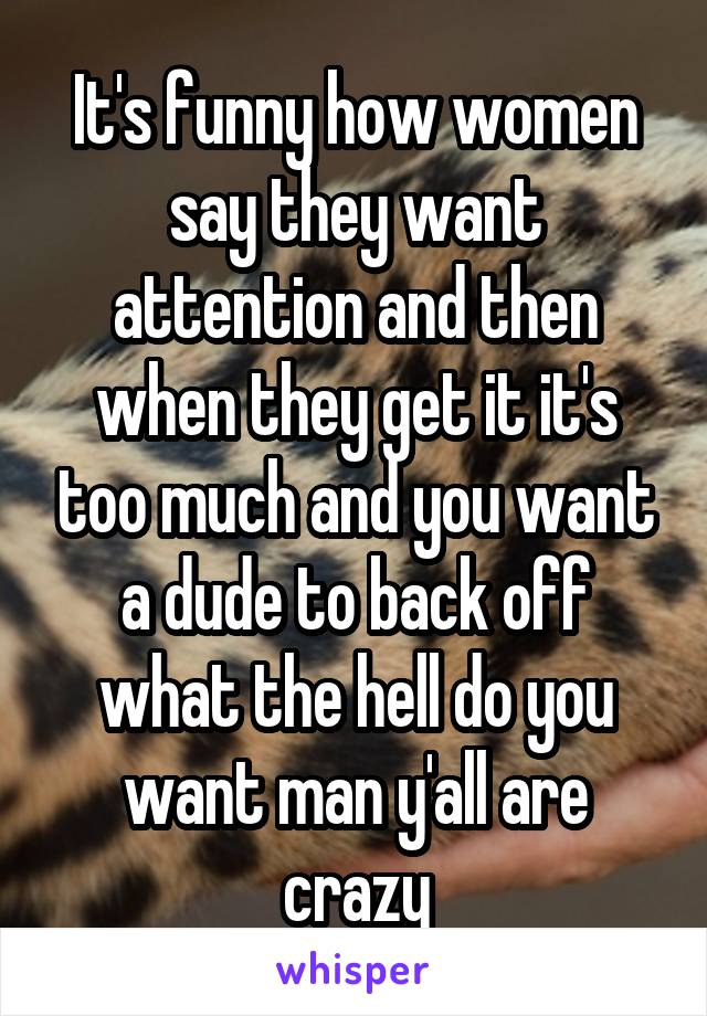 It's funny how women say they want attention and then when they get it it's too much and you want a dude to back off what the hell do you want man y'all are crazy