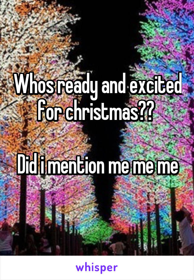 Whos ready and excited for christmas??   Did i mention me me me