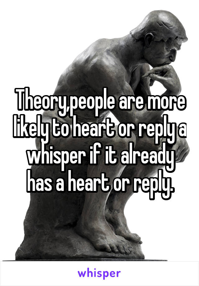 Theory,people are more likely to heart or reply a whisper if it already has a heart or reply.
