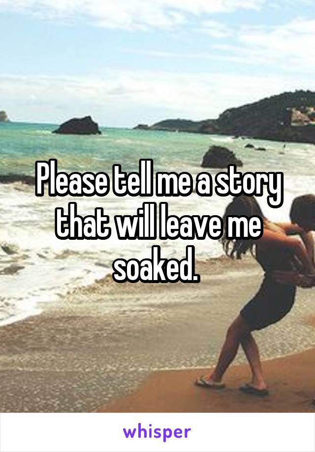 Please tell me a story that will leave me soaked.