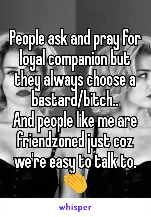 People ask and pray for loyal companion but they always choose a bastard/bitch.. And people like me are friendzoned just coz we're easy to talk to.👏