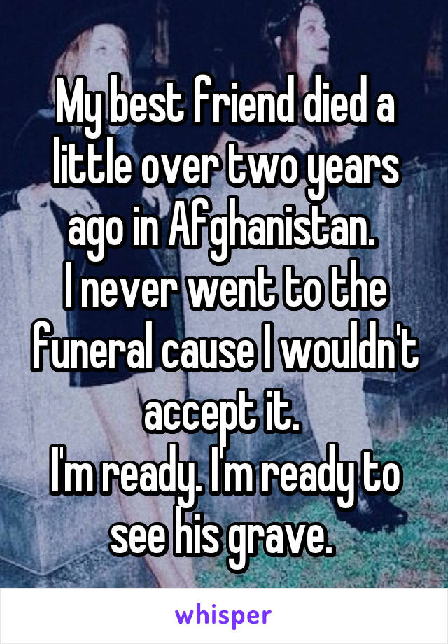 My best friend died a little over two years ago in Afghanistan.  I never went to the funeral cause I wouldn't accept it.  I'm ready. I'm ready to see his grave.
