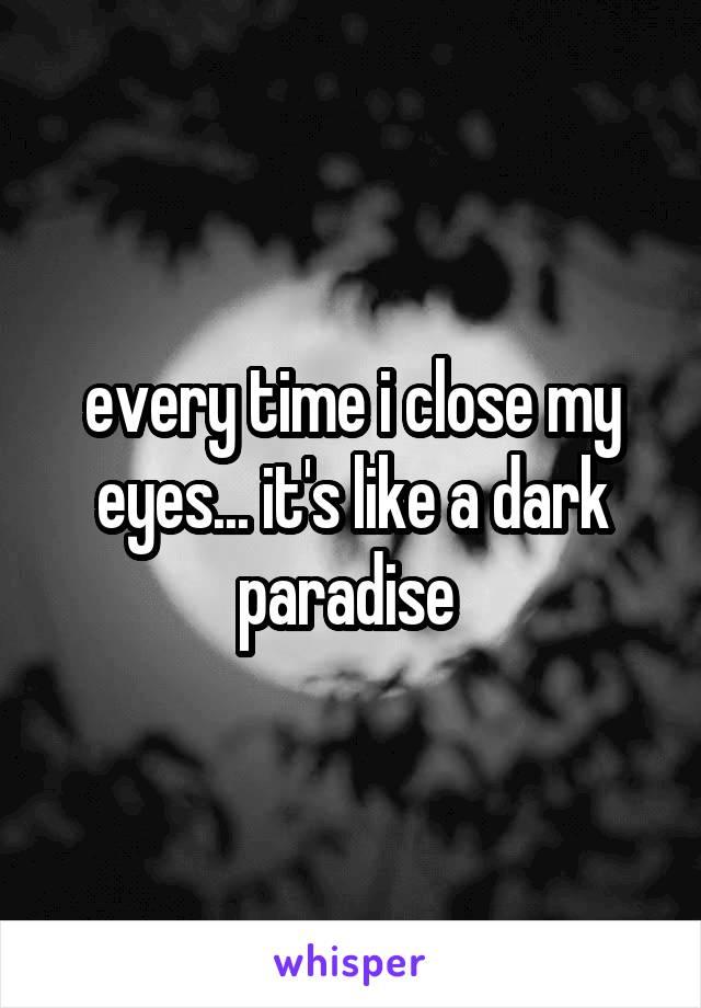 every time i close my eyes... it's like a dark paradise