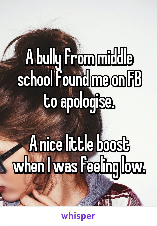 A bully from middle school found me on FB to apologise.  A nice little boost when I was feeling low.