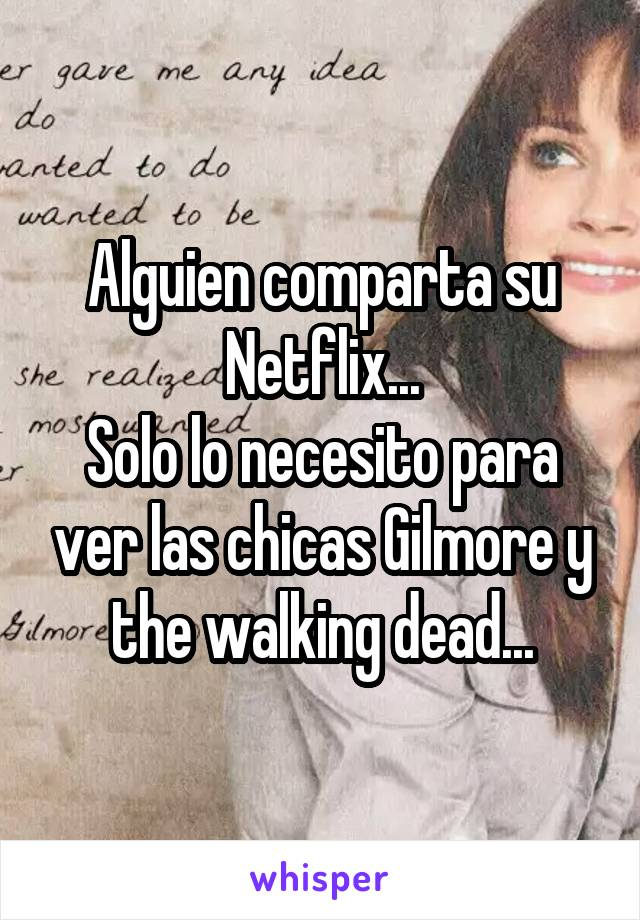 Alguien comparta su Netflix... Solo lo necesito para ver las chicas Gilmore y the walking dead...