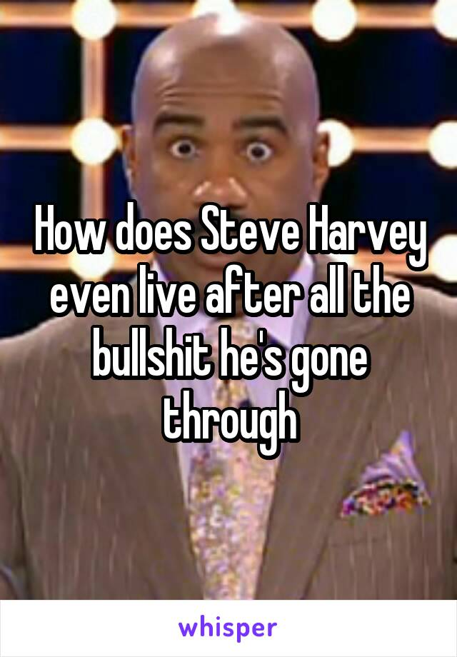 How does Steve Harvey even live after all the bullshit he's gone through