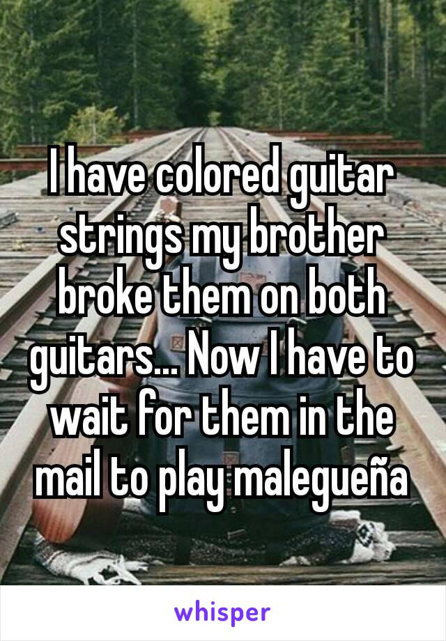 I have colored guitar strings my brother broke them on both guitars... Now I have to wait for them in the mail to play malegueña