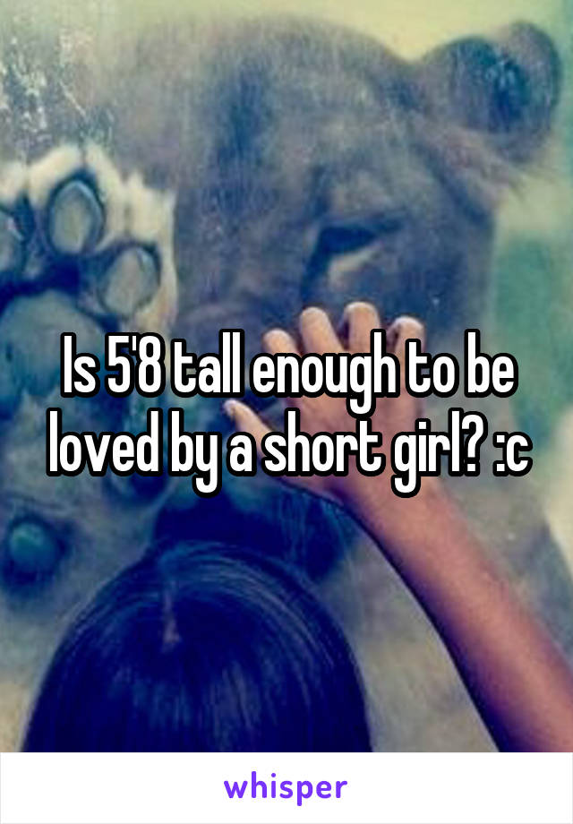 Is 5'8 tall enough to be loved by a short girl? :c