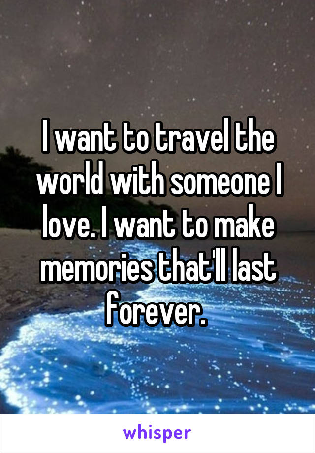 I want to travel the world with someone I love. I want to make memories that'll last forever.