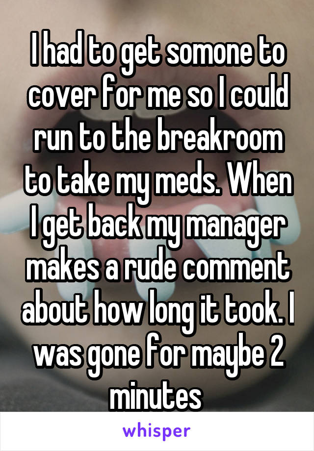 I had to get somone to cover for me so I could run to the breakroom to take my meds. When I get back my manager makes a rude comment about how long it took. I was gone for maybe 2 minutes