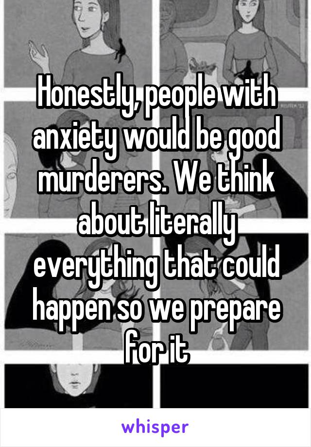 Honestly, people with anxiety would be good murderers. We think about literally everything that could happen so we prepare for it