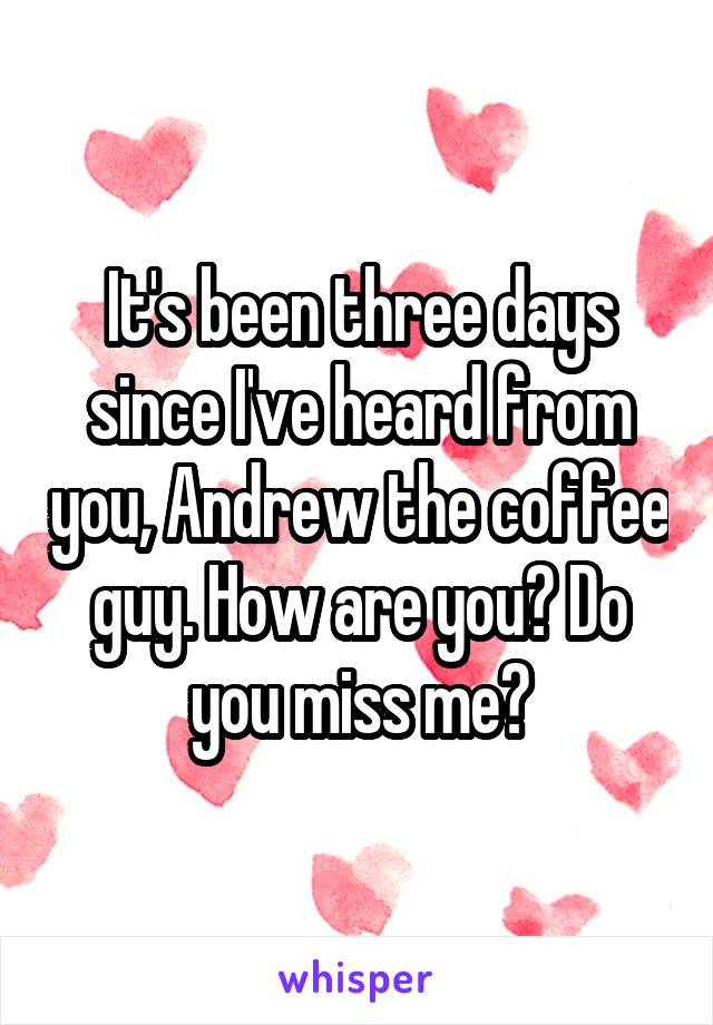It's been three days since I've heard from you, Andrew the coffee guy. How are you? Do you miss me?