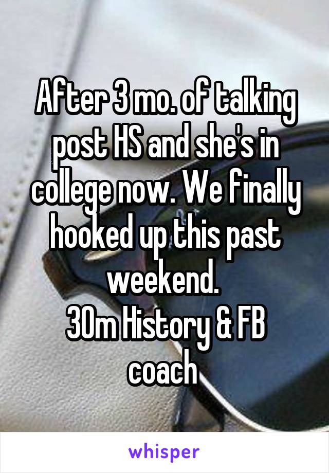 After 3 mo. of talking post HS and she's in college now. We finally hooked up this past weekend.  30m History & FB coach