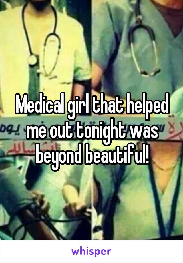 Medical girl that helped me out tonight was beyond beautiful!