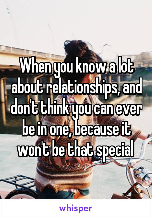 When you know a lot about relationships, and don't think you can ever be in one, because it won't be that special