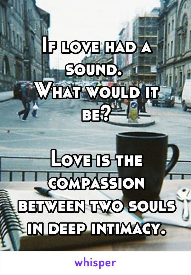 If love had a sound.  What would it be?  Love is the compassion between two souls in deep intimacy.