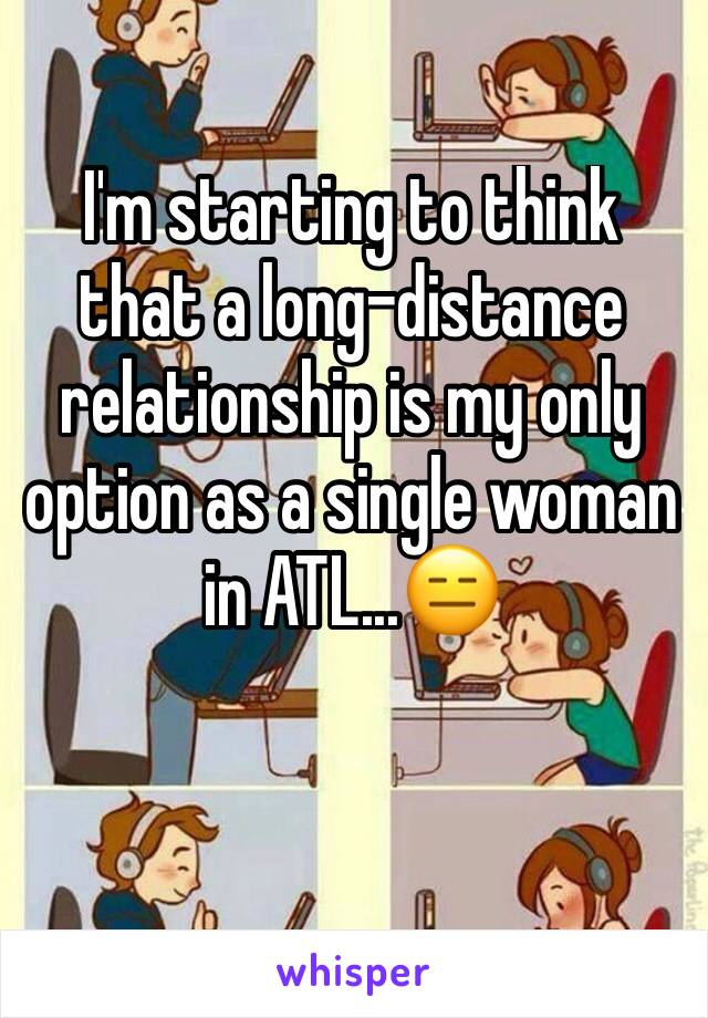 I'm starting to think that a long-distance relationship is my only option as a single woman in ATL...😑