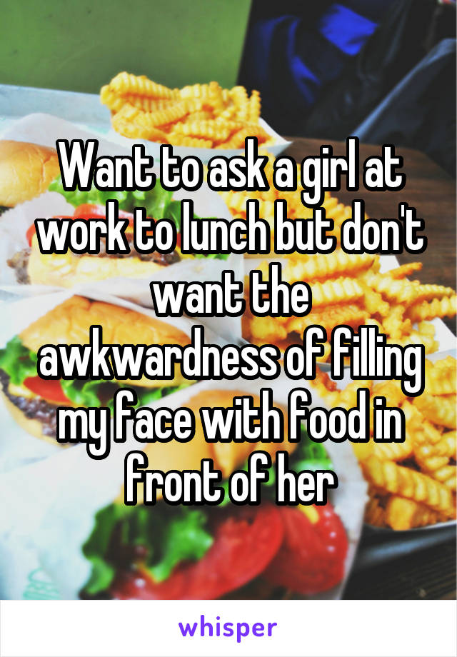 Want to ask a girl at work to lunch but don't want the awkwardness of filling my face with food in front of her