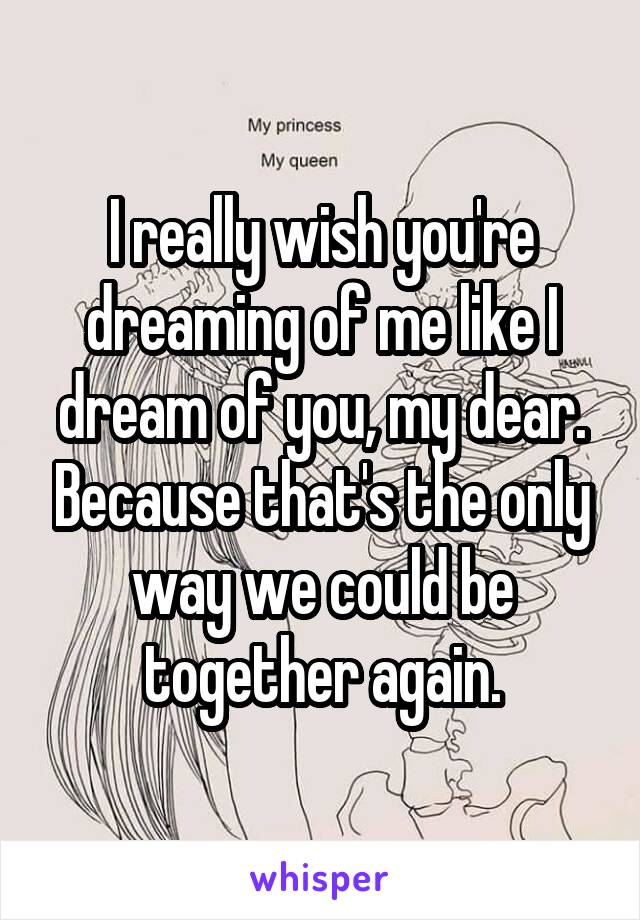 I really wish you're dreaming of me like I dream of you, my dear. Because that's the only way we could be together again.