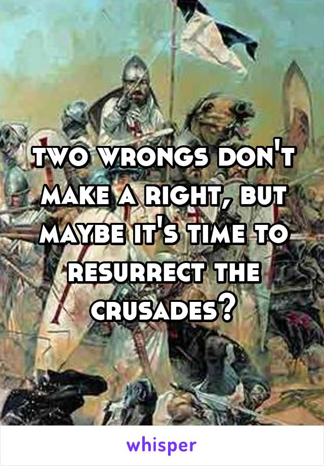 two wrongs don't make a right, but maybe it's time to resurrect the crusades?